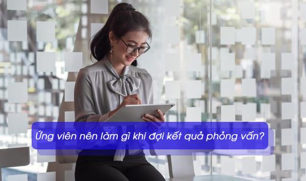 Ứng viên nên làm gì khi đợi kết quả phỏng vấn